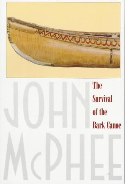 The Survival of the Bark Canoe By McPhee, John